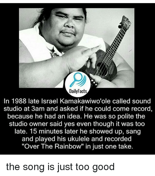 """Memes, Sang, and Good: DailyFacts  In 1988 late Israel Kamakawiwo'ole called sound  studio at 3am and asked if he could come record  because he had an idea. He was so polite the  studio owner said yes even though it was too  late. 15 minutes later he showed up, sang  and played his ukulele and recorded  """"Over The Rainbow"""" in just one take. the song is just too good"""