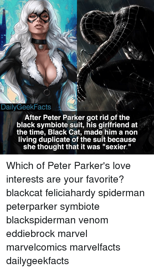 """Sexiers: DailyGeek Facts  After Peter Parker got rid of the  black symbiote suit, his girlfriend at  the time, Black Cat, made him a non  living duplicate of the suit because  she thought that it was """"sexier."""" Which of Peter Parker's love interests are your favorite? blackcat feliciahardy spiderman peterparker symbiote blackspiderman venom eddiebrock marvel marvelcomics marvelfacts dailygeekfacts"""