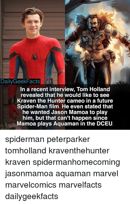 Facts, Future, and Memes: DailyGeek Facts  In a recent interview, Tom Holland  revealed that he would like to see  Kraven the Hunter cameo in a future  Spider-Man film. He even stated that  he wanted Jason Mamoa to play  him, but that can't happen since  Mamoa plays Aquaman in the DCEU spiderman peterparker tomholland kraventhehunter kraven spidermanhomecoming jasonmamoa aquaman marvel marvelcomics marvelfacts dailygeekfacts