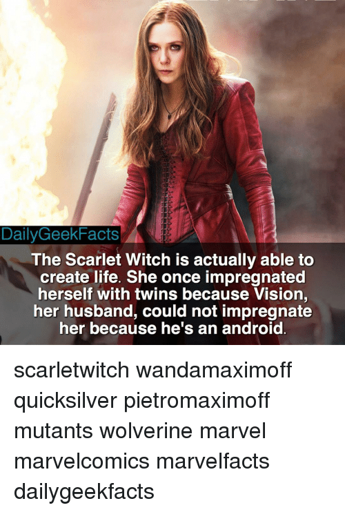 Android, Facts, and Memes: DailyGeek Facts  The Scarlet Witch is actually able to  create life. She once impregnated  herself with twins because Vision,  her husband, could not impregnate  her because he's an android scarletwitch wandamaximoff quicksilver pietromaximoff mutants wolverine marvel marvelcomics marvelfacts dailygeekfacts