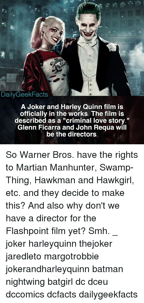 """Joker And Harley: DailyGeekFacts  A Joker and Harley Quinn film is  officially in the works. The film is  described as a """"criminal love story.""""  Glenn Ficarra and John Requa will  be the directors So Warner Bros. have the rights to Martian Manhunter, Swamp-Thing, Hawkman and Hawkgirl, etc. and they decide to make this? And also why don't we have a director for the Flashpoint film yet? Smh. _ joker harleyquinn thejoker jaredleto margotrobbie jokerandharleyquinn batman nightwing batgirl dc dceu dccomics dcfacts dailygeekfacts"""