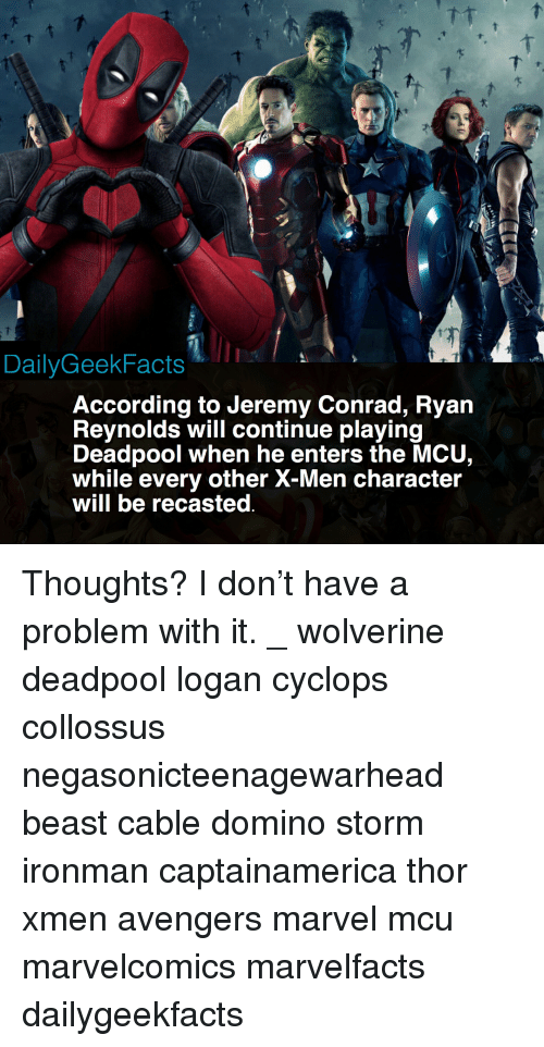 domino: DailyGeekFacts  According to Jeremy Conrad, Ryan  Revnolds will continue plaving  Deadpool when he enters the MCU,  while every other X-Men character  will be recasted Thoughts? I don't have a problem with it. _ wolverine deadpool logan cyclops collossus negasonicteenagewarhead beast cable domino storm ironman captainamerica thor xmen avengers marvel mcu marvelcomics marvelfacts dailygeekfacts