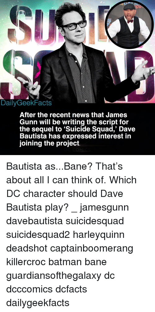 Bane, Batman, and Memes: DailyGeekFacts  After the recent news that James  Gunn will be writing the script for  the sequel to 'Suicide Squad,' Dave  Bautista has expressed interest in  joining the project. Bautista as...Bane? That's about all I can think of. Which DC character should Dave Bautista play? _ jamesgunn davebautista suicidesquad suicidesquad2 harleyquinn deadshot captainboomerang killercroc batman bane guardiansofthegalaxy dc dcccomics dcfacts dailygeekfacts