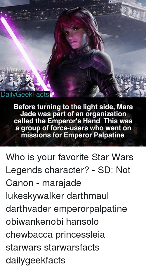Chewbacca, Emperor Palpatine, and Memes: DailyGeekFacts  Before turning to the light side, Mara  Jade was part of an organization  called the Emperor's Hand. This was  a group of force-users who went orn  missions for Emperor Palpatine Who is your favorite Star Wars Legends character? - SD: Not Canon - marajade lukeskywalker darthmaul darthvader emperorpalpatine obiwankenobi hansolo chewbacca princessleia starwars starwarsfacts dailygeekfacts