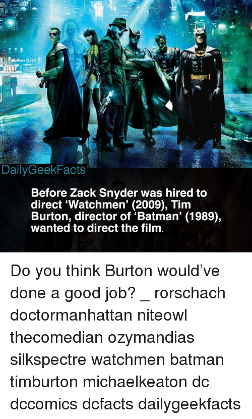 Batman, Memes, and Good: DailyGeekFacts  Before Zack Snyder was hired to  direct 'Watchmen' (2009), Tim  Burton, director of 'Batman' (1989),  wanted to direct the film Do you think Burton would've done a good job? _ rorschach doctormanhattan niteowl thecomedian ozymandias silkspectre watchmen batman timburton michaelkeaton dc dccomics dcfacts dailygeekfacts