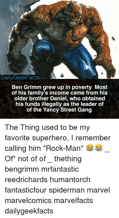 "Gangly: DailyGeekFacts  Ben Grimm grew up in poverty. Most  of his family's income came from his  older brother Daniel, who obtained  his funds illegally as the leader of  of the Yancy Street Gang The Thing used to be my favorite superhero, I remember calling him ""Rock-Man"" 😂😂 _ Of* not of of _ thething bengrimm mrfantastic reedrichards humantorch fantasticfour spiderman marvel marvelcomics marvelfacts dailygeekfacts"