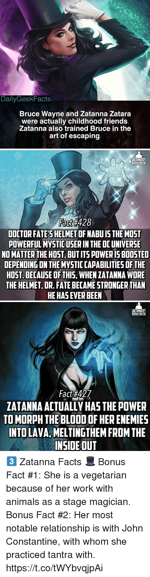 john constantine: DailyGeekFacts  Bruce Wayne and Zatanna Zatara  were actually childhood friends  Zatanna also trained Bruce in the  art of escaping   ULTIMATE  ERO FRCTS  Fact#428  DOCTOR FATE'SHELMET OF NABU IS THE MOST  POWERFUL MYSTIC USER IN THE DC UNIVERSE  NO MATTER THE HOST, BUT ITS POWERIS BOOSTED  DEPENDING ON THE MYVSTIC CAPABILITIES OF THE  HOST. BECAUSE OF THIS, WHEN ZATANNA WORE  THE HELMET, DR. FATE BECAME STRONGER THAN  HE HAS EVER BEEN   TIMATE  ZATANNA ACTUALLY HAS THE POWER  TO MORPH THE BLOOD OF HER ENEMIES  INTO LAVA, MELTINGTHEM FROM THE  INSIDE OUT 3️⃣ Zatanna Facts 🎩  Bonus Fact #1: She is a vegetarian because of her work with animals as a stage magician.  Bonus Fact #2: Her most notable relationship is with John Constantine, with whom she practiced tantra with. https://t.co/tWYbvqjpAi