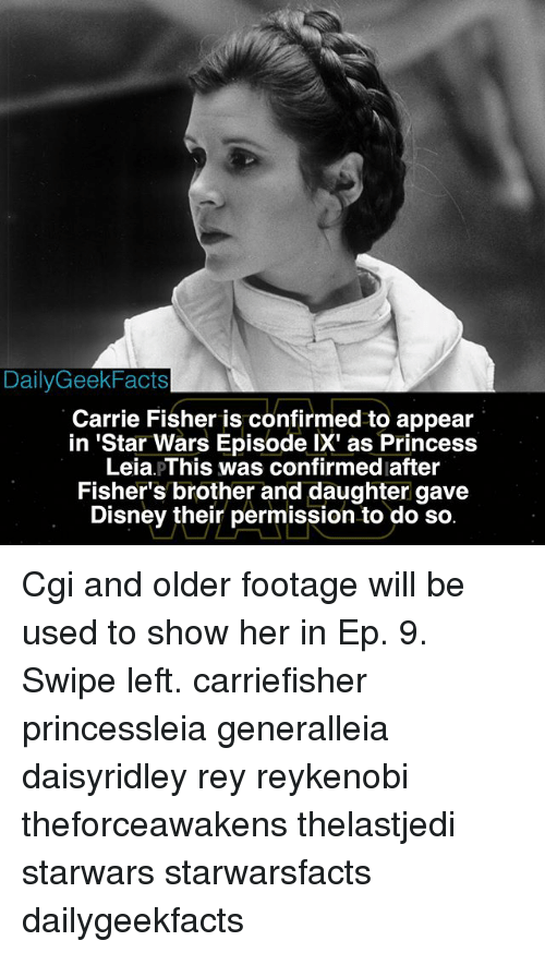 Carrie Fisher, Disney, and Memes: DailyGeekFacts  Carrie Fisher is confirmed to appear  in 'Star Wars Episode IX' as Princess  Leia pThis was confirmed after  Fisher's brother and daughter gave  Disney their permission to do so Cgi and older footage will be used to show her in Ep. 9. Swipe left. carriefisher princessleia generalleia daisyridley rey reykenobi theforceawakens thelastjedi starwars starwarsfacts dailygeekfacts