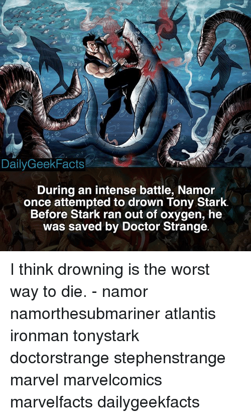 Doctor, Memes, and The Worst: DailyGeekFacts  During an intense battle, Namor  once attempted to drown Tony Stark  Before Stark ran out of oxygen, he  was saved by Doctor Strange I think drowning is the worst way to die. - namor namorthesubmariner atlantis ironman tonystark doctorstrange stephenstrange marvel marvelcomics marvelfacts dailygeekfacts
