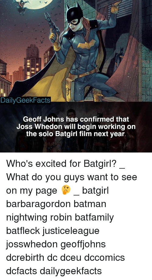 Batman, Memes, and Film: DailyGeekFacts  Geoff Johns has confirmed that  Joss Whedon will begin working on  the solo Batgirl film next year. Who's excited for Batgirl? _ What do you guys want to see on my page 🤔 _ batgirl barbaragordon batman nightwing robin batfamily batfleck justiceleague josswhedon geoffjohns dcrebirth dc dceu dccomics dcfacts dailygeekfacts