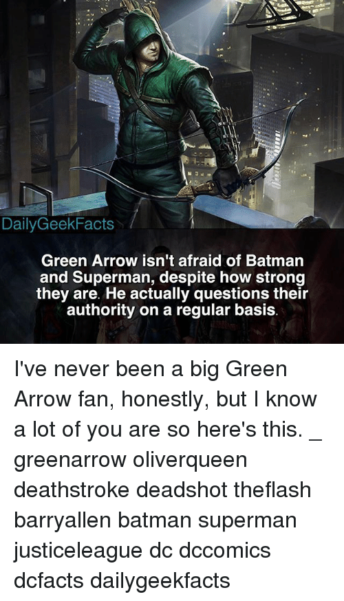 green arrow: DailyGeekFacts  Green Arrow isn't afraid of Batman  and Superman, despite how strong  they are. He actually questions their  authority on a regular basis I've never been a big Green Arrow fan, honestly, but I know a lot of you are so here's this. _ greenarrow oliverqueen deathstroke deadshot theflash barryallen batman superman justiceleague dc dccomics dcfacts dailygeekfacts