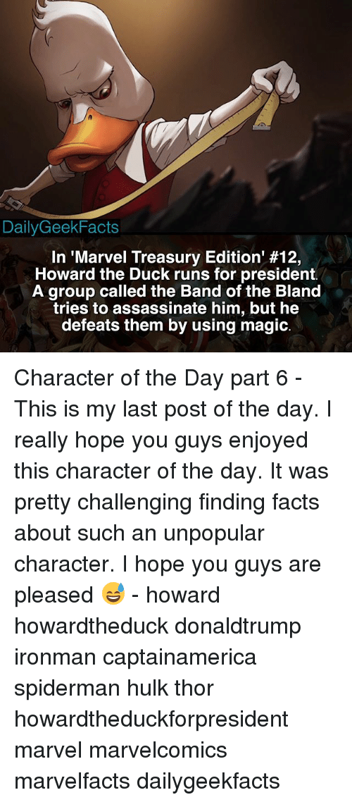 Facts, Memes, and Hulk: DailyGeekFacts  In 'Marvel Treasury Edition' #12,  Howard the Duck runs for president.  A group called the Band of the Bland  tries to assassinate him, but he  defeats them by using magic. Character of the Day part 6 - This is my last post of the day. I really hope you guys enjoyed this character of the day. It was pretty challenging finding facts about such an unpopular character. I hope you guys are pleased 😅 - howard howardtheduck donaldtrump ironman captainamerica spiderman hulk thor howardtheduckforpresident marvel marvelcomics marvelfacts dailygeekfacts