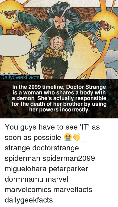 Doctor, Memes, and Soon...: DailyGeekFacts  In the 2099 timeline, Doctor Strange  is a woman who shares a body with  a demon. She's actually responsible  for the death of her brother by using  her powers incorrectly You guys have to see 'IT' as soon as possible 😭👏 _ strange doctorstrange spiderman spiderman2099 miguelohara peterparker dormmamu marvel marvelcomics marvelfacts dailygeekfacts