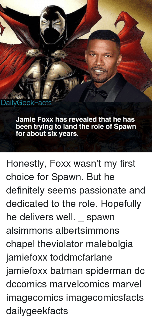 Batman, Definitely, and Jamie Foxx: DailyGeekFacts  Jamie Foxx has revealed that he has  been trying to land the role of Spawn  for about six years Honestly, Foxx wasn't my first choice for Spawn. But he definitely seems passionate and dedicated to the role. Hopefully he delivers well. _ spawn alsimmons albertsimmons chapel theviolator malebolgia jamiefoxx toddmcfarlane jamiefoxx batman spiderman dc dccomics marvelcomics marvel imagecomics imagecomicsfacts dailygeekfacts