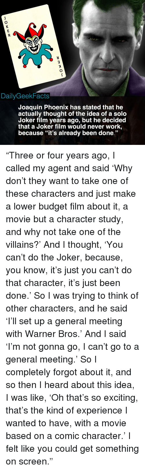 """Joker, Memes, and Warner Bros.: DailyGeekFacts  Joaquin Phoenix has stated that he  actually thought of the idea of a solo  Joker film years ago, but he decided  that a Joker film would never work,  because """"it's already been done."""" """"Three or four years ago, I called my agent and said 'Why don't they want to take one of these characters and just make a lower budget film about it, a movie but a character study, and why not take one of the villains?' And I thought, 'You can't do the Joker, because, you know, it's just you can't do that character, it's just been done.' So I was trying to think of other characters, and he said 'I'll set up a general meeting with Warner Bros.' And I said 'I'm not gonna go, I can't go to a general meeting.' So I completely forgot about it, and so then I heard about this idea, I was like, 'Oh that's so exciting, that's the kind of experience I wanted to have, with a movie based on a comic character.' I felt like you could get something on screen."""""""