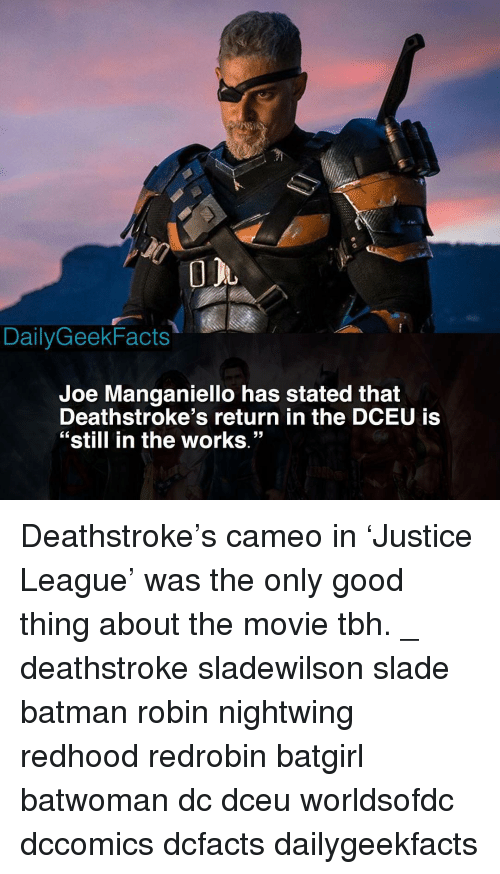 """Batman, Memes, and Tbh: DailyGeekFacts  Joe Manganiello has stated that  Deathstroke's return in the DCEU is  """"still in the works.""""  53 Deathstroke's cameo in 'Justice League' was the only good thing about the movie tbh. _ deathstroke sladewilson slade batman robin nightwing redhood redrobin batgirl batwoman dc dceu worldsofdc dccomics dcfacts dailygeekfacts"""