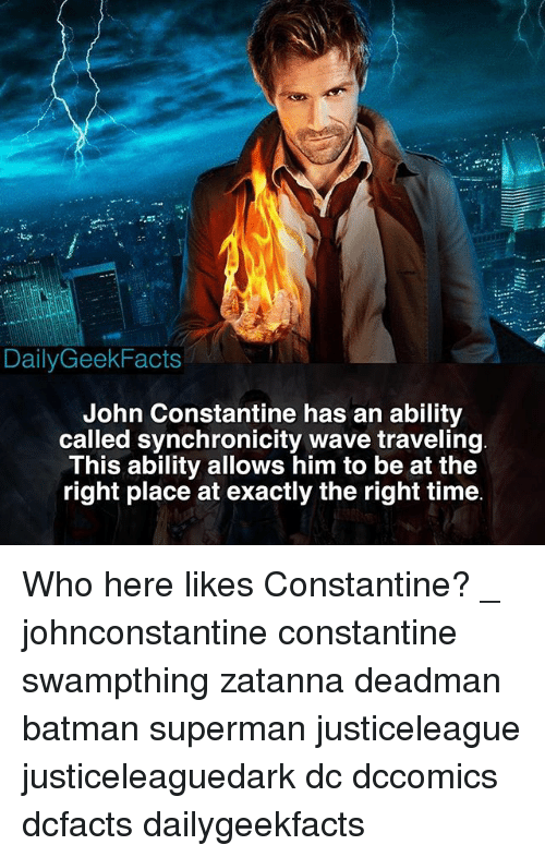 john constantine: DailyGeekFacts  John Constantine has an ability  called synchronicity wave traveling  This ability allows him to be at the  right place at exactly the right time Who here likes Constantine? _ johnconstantine constantine swampthing zatanna deadman batman superman justiceleague justiceleaguedark dc dccomics dcfacts dailygeekfacts
