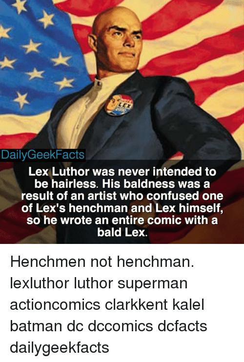 Memes, Henchman, and Lex Luthor: DailyGeekFacts  Lex Luthor was never intended to  be hairless. His baldness was a  result of an artist who confused one  of Lex's henchman and Lex himself,  so he wrote an entire comic with a  bald Lex Henchmen not henchman. lexluthor luthor superman actioncomics clarkkent kalel batman dc dccomics dcfacts dailygeekfacts