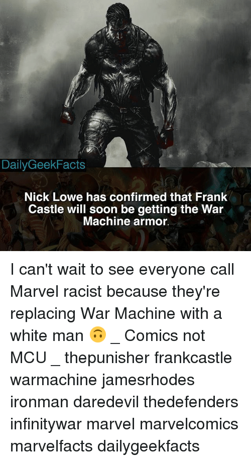 Memes, Soon..., and War Machine: DailyGeekFacts  Nick Lowe has confirmed that Frank  Castle will soon be getting the War  Machine armo. I can't wait to see everyone call Marvel racist because they're replacing War Machine with a white man 🙃 _ Comics not MCU _ thepunisher frankcastle warmachine jamesrhodes ironman daredevil thedefenders infinitywar marvel marvelcomics marvelfacts dailygeekfacts