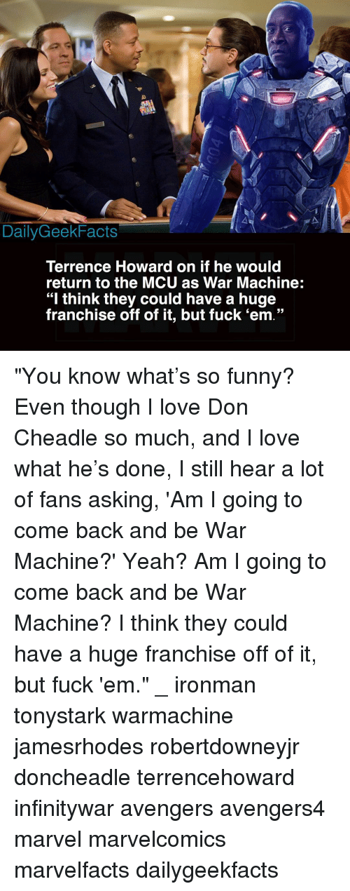 "War Machine: DailyGeekFacts  Terrence Howard on if he would  return to the MCU as War Machine:  ""I think they could have a huge  franchise off of it, but fuck 'em."" ""You know what's so funny? Even though I love Don Cheadle so much, and I love what he's done, I still hear a lot of fans asking, 'Am I going to come back and be War Machine?' Yeah? Am I going to come back and be War Machine? I think they could have a huge franchise off of it, but fuck 'em."" _ ironman tonystark warmachine jamesrhodes robertdowneyjr doncheadle terrencehoward infinitywar avengers avengers4 marvel marvelcomics marvelfacts dailygeekfacts"