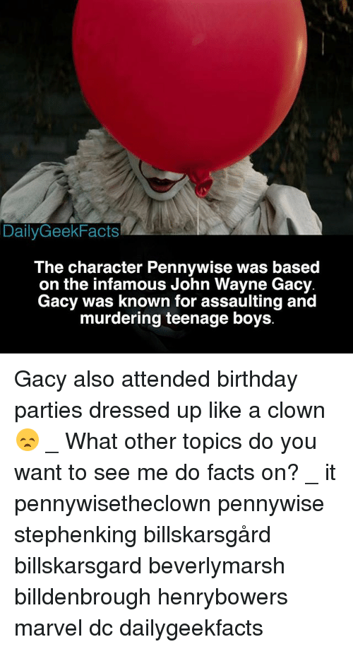 John Wayne: DailyGeekFacts  The character Pennywise was based  on the infamous John Wayne Gacy  Gacy was known for assaulting and  murdering teenage boys Gacy also attended birthday parties dressed up like a clown 😞 _ What other topics do you want to see me do facts on? _ it pennywisetheclown pennywise stephenking billskarsgård billskarsgard beverlymarsh billdenbrough henrybowers marvel dc dailygeekfacts