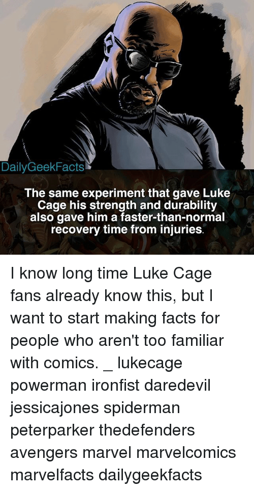 Caged: DailyGeekFacts  The same experiment that gave Luke  Cage his strength and durability  also gave him a faster-than-normal  recovery time from injuries I know long time Luke Cage fans already know this, but I want to start making facts for people who aren't too familiar with comics. _ lukecage powerman ironfist daredevil jessicajones spiderman peterparker thedefenders avengers marvel marvelcomics marvelfacts dailygeekfacts