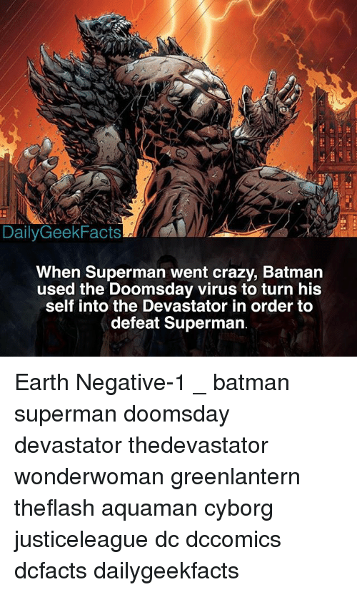 Batman, Crazy, and Memes: DailyGeekFacts  When Superman went crazy, Batman  used the Doomsday virus to turn his  self into the Devastator in order to  defeat Superman Earth Negative-1 _ batman superman doomsday devastator thedevastator wonderwoman greenlantern theflash aquaman cyborg justiceleague dc dccomics dcfacts dailygeekfacts