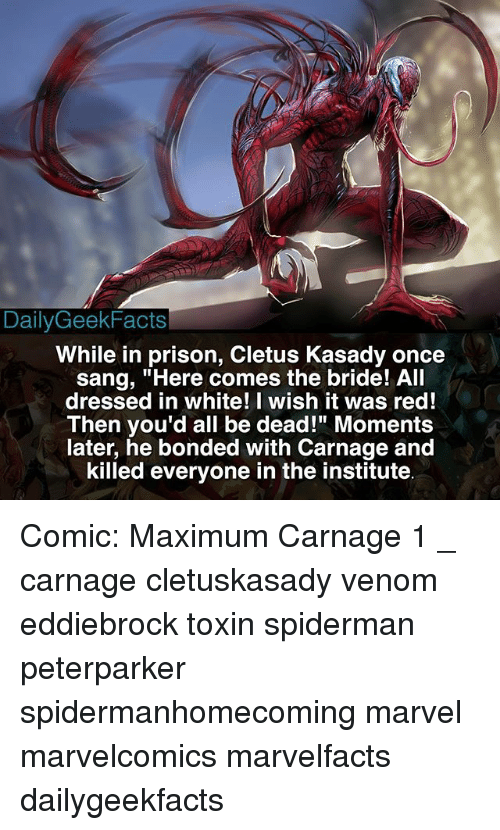 "Sanged: DailyGeekFacts  While in prison, Cletus Kasady once  sang, ""Here comes the bride! All  dressed in white! I wish it was red!  Then you'd all be dead!"" Moments  later, he bonded with Carnage and  killed everyone in the institute Comic: Maximum Carnage 1 _ carnage cletuskasady venom eddiebrock toxin spiderman peterparker spidermanhomecoming marvel marvelcomics marvelfacts dailygeekfacts"