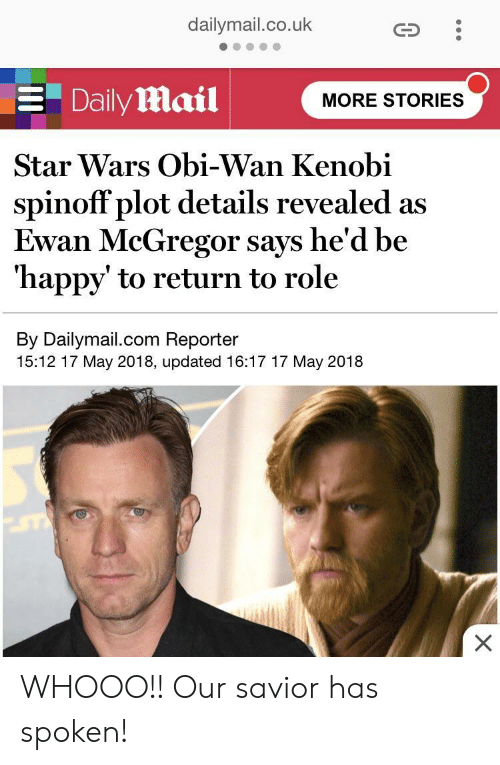 Obi-Wan Kenobi: dailymail.co.uk  Daily Mail  MORE STORIES  Star Wars Obi-Wan Kenobi  spinoff plot details revealed as  Ewan McGregor says he'd be  'happy' to return to role  By Dailymail.com Reporter  15:12 17 May 2018, updated 16:17 17 May 2018 WHOOO!! Our savior has spoken!