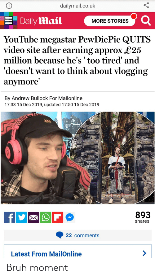 dailymail.co.uk: dailymail.co.uk  E Daily Mail  MORE STORIES  YouTube megastar PewDiePie QUITS  video site after earning approx £25  million because he's ' too tired' and  'doesn't want to think about vlogging  anymore'  By Andrew Bullock For Mailonline  17:33 15 Dec 2019, updated 17:50 15 Dec 2019  DILARANG MASUK TA DA  MEMAKAI SARONE  FORODENTO ENTE  NTHOT WERRING SARAG  893  shares  22 comments  Latest From MailOnline Bruh moment