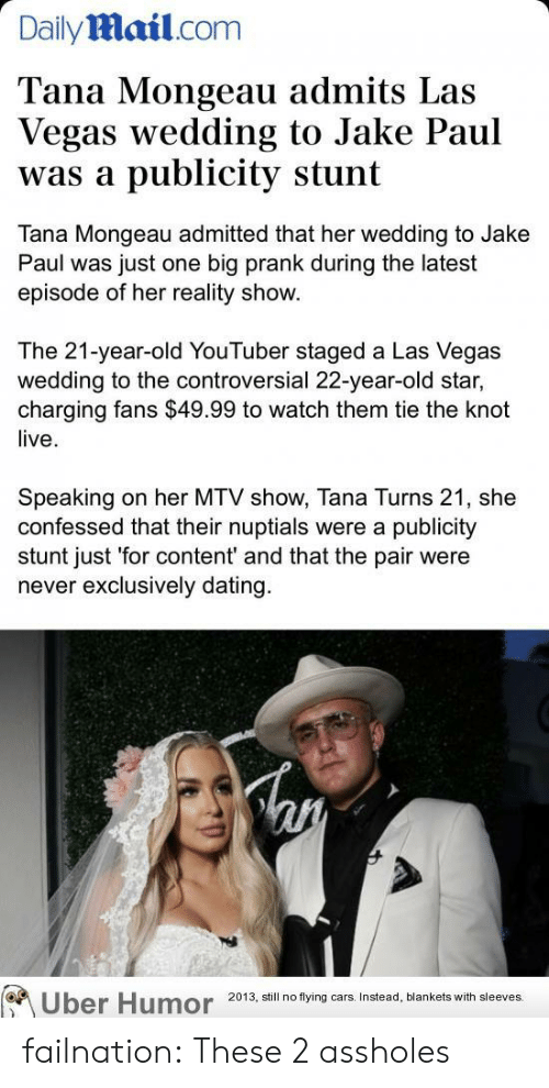 flying cars: Dailymail.com  Tana Mongeau admits Las  Vegas wedding to Jake Paul  publicity stunt  was a  Tana Mongeau admitted that her wedding to Jake  Paul was just one big prank during the latest  episode of her reality show.  The 21-year-old YouTuber staged a Las Vegas  wedding to the controversial 22-year-old star,  charging fans $49.99 to watch them tie the knot  live  Speaking  confessed that their nuptials were a publicity  stunt just 'for content' and that the pair were  never exclusively dating  on her MTV show, Tana Turns 21, she  Uber Humor  2013, still no flying cars. Instead, blankets with sleeves. failnation:  These 2 assholes