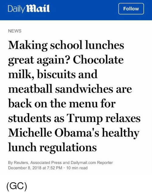 Reuters: DailyMail  Follow  NEWS  Making school lunches  great again? Chocolate  milk, biscuits and  meatball sandwiches are  back on the menu for  students as Trump relaxes  Michelle Obama's healthy  lunch regulations  By Reuters, Associated Press and Dailymail.com Reporter  December 8, 2018 at 7:52 PM 10 min read (GC)