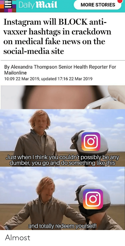 Fake News: . Dailymail  MORE STORIES  Instagram will BLOCK anti-  vaxxer hashtags in crackdown  on medical fake news on the  social-media site  By Alexandra Thompson Senior Health Reporter For  Mailonline  10:09 22 Mar 2019, updated 17:16 22 Mar 2019  Just when I think you couldni't possibly be any  dumber, you go and do something like this  and totally redeem yourself! Almost