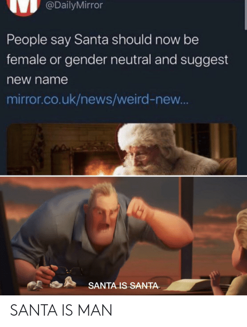 gender: @DailyMirror  People say Santa should now be  female or gender neutral and suggest  new name  mirror.co.uk/news/weird-new...  SANTA IS SANTA- SANTA IS MAN