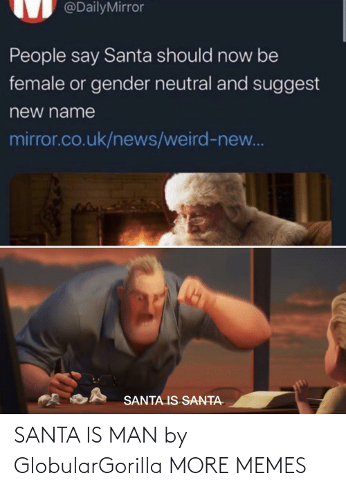 Uk News: @DailyMirror  People say Santa should now be  female or gender neutral and suggest  new name  mirror.co.uk/news/weird-new...  SANTA IS SANTA- SANTA IS MAN by GlobularGorilla MORE MEMES