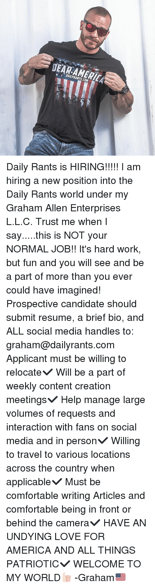 hardly working: DAILYRANTS.COM Daily Rants is HIRING!!!!! I am hiring a new position into the Daily Rants world under my Graham Allen Enterprises L.L.C. Trust me when I say.....this is NOT your NORMAL JOB!! It's hard work, but fun and you will see and be a part of more than you ever could have imagined! Prospective candidate should submit resume, a brief bio, and ALL social media handles to: graham@dailyrants.com Applicant must be willing to relocate✔️ Will be a part of weekly content creation meetings✔️ Help manage large volumes of requests and interaction with fans on social media and in person✔️ Willing to travel to various locations across the country when applicable✔️ Must be comfortable writing Articles and comfortable being in front or behind the camera✔️ HAVE AN UNDYING LOVE FOR AMERICA AND ALL THINGS PATRIOTIC✔️ WELCOME TO MY WORLD👍🏻 -Graham🇺🇸