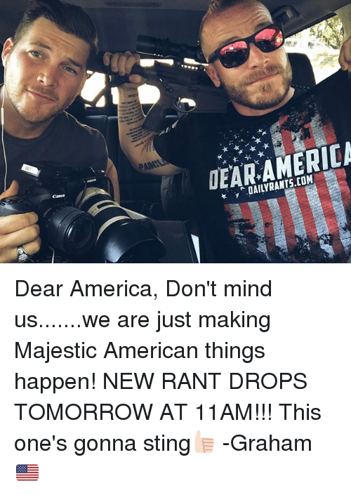 Stingly: DAILYRANTS.COM Dear America, Don't mind us.......we are just making Majestic American things happen! NEW RANT DROPS TOMORROW AT 11AM!!! This one's gonna sting👍🏻 -Graham🇺🇸