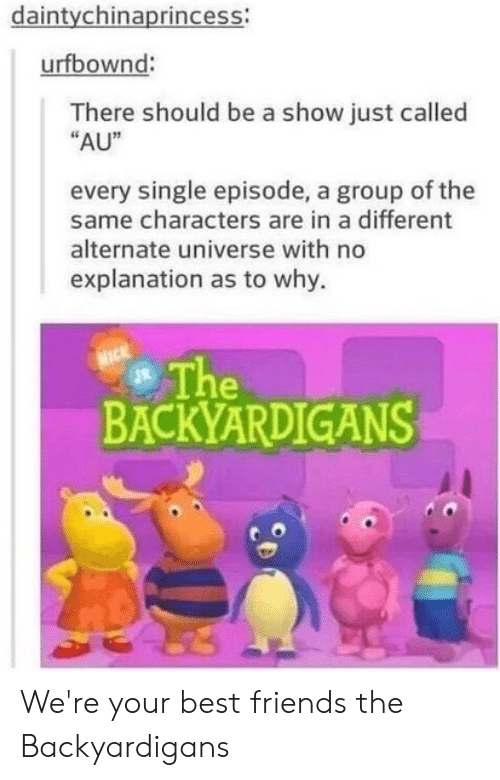 "backyardigans: daintychinaprincess:  urfbownd:  There should be a show just called  ""AU""  every single episode, a group of the  same characters are in a different  alternate universe with no  explanation as to why.  The  BACKYARDIGANS We're your best friends the Backyardigans"
