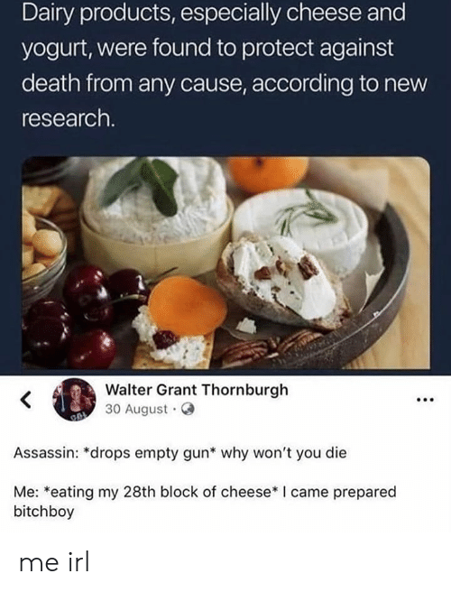 Walter: Dairy products, especially cheese and  yogurt, were found to protect against  death from any cause, according to new  research.  Walter Grant Thornburgh  30 August  Assassin: *drops empty gun* why won't you die  Me: *eating my 28th block of cheese* I came prepared  bitchboy me irl