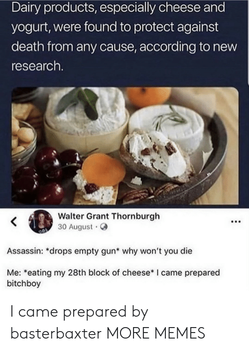 Walter: Dairy products, especially cheese and  yogurt, were found to protect against  death from any cause, according to new  research.  Walter Grant Thornburgh  30 August  Assassin: *drops empty gun* why won't you die  Me: *eating my 28th block of cheese* I came prepared  bitchboy  : I came prepared by basterbaxter MORE MEMES