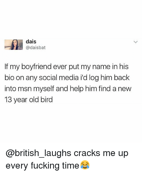 Fucking, Social Media, and Help: dais  @daisbat  If my boyfriend ever put my name in his  bio on any social media i'd log him back  into msn myself and help him find a new  13 year old bird @british_laughs cracks me up every fucking time😂