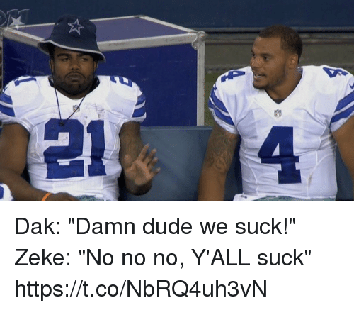 "Dude, Football, and Nfl: Dak: ""Damn dude we suck!"" Zeke: ""No no no, Y'ALL suck"" https://t.co/NbRQ4uh3vN"