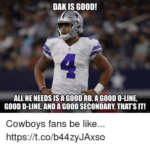 Be Like, Dallas Cowboys, and Football: DAK IS GO0D  ALL HE NEEDS ISAGOODRB AGOOD O-LINE,  GOOD D-LINE, AND A GOOD SECONDARY. THATS IT Cowboys fans be like... https://t.co/b44zyJAxso