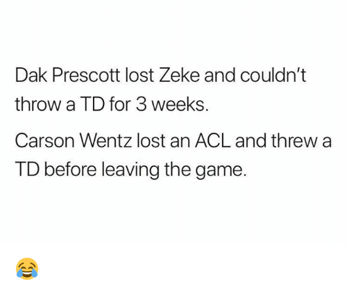 acl: Dak Prescott lost Zeke and couldn't  throw a TD for 3 weeks.  Carson Wentz lost an ACL and threw a  TD before leaving the game. 😂