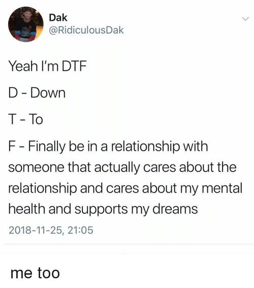 dtf: Dak  @RidiculousDak  Yeah I'm DTF  D - Down  T - To  F - Finally be in a relationship with  someone that actually cares about the  relationship and cares about my mental  health and supports my dreams  2018-11-25, 21:05 me too