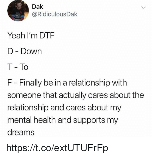 dtf: Dak  @RidiculousDak  Yeah I'm DTF  D Down  T To  F - Finally be in a relationship with  someone that actually cares about the  relationship and cares about my  mental health and supports my  dreams https://t.co/extUTUFrFp