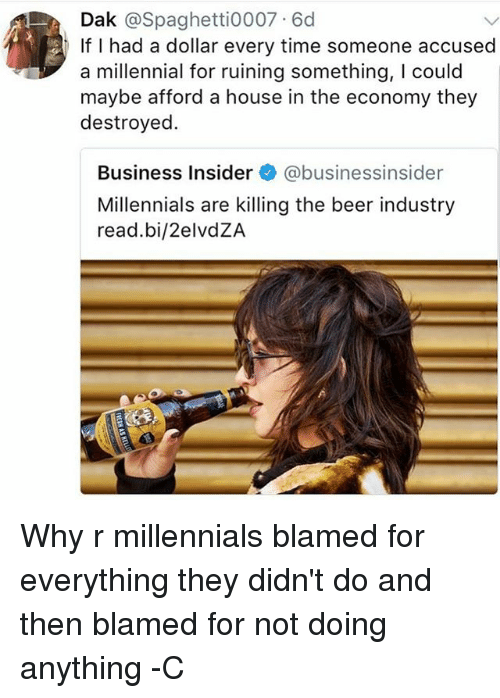Beer, Memes, and Millennials: Dak @Spaghetti0007 6d  If I had a dollar every time someone accused  a millennial for ruining something, I could  maybe afford a house in the economy they  destroyed.  Business Insider@businessinsider  Millennials are killing the beer industry  read.bi/2elvdZA Why r millennials blamed for everything they didn't do and then blamed for not doing anything -C
