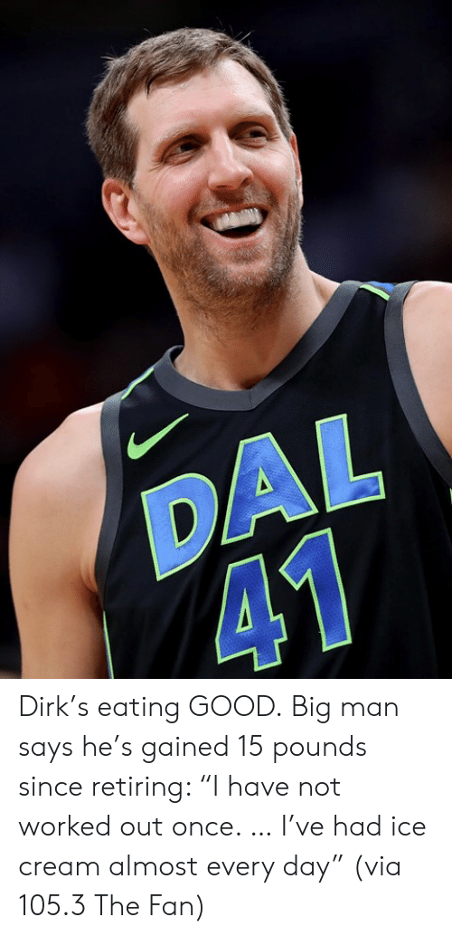 """big man: DAL  41 Dirk's eating GOOD.  Big man says he's gained 15 pounds since retiring: """"I have not worked out once. … I've had ice cream almost every day""""   (via 105.3 The Fan)"""