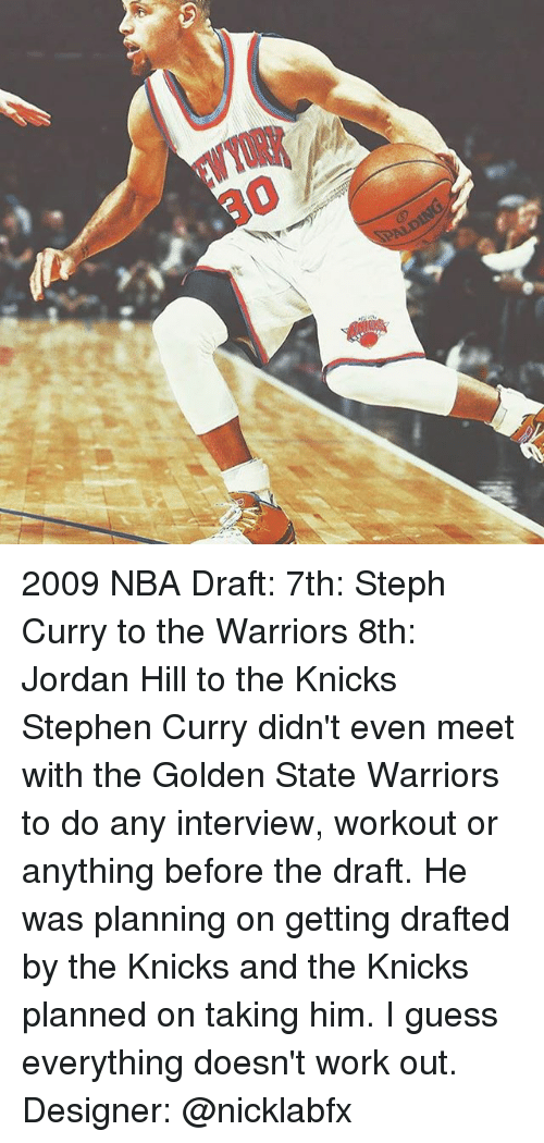 Golden State Warriors, New York Knicks, and Memes: DALDIN 2009 NBA Draft: 7th: Steph Curry to the Warriors 8th: Jordan Hill to the Knicks Stephen Curry didn't even meet with the Golden State Warriors to do any interview, workout or anything before the draft. He was planning on getting drafted by the Knicks and the Knicks planned on taking him. I guess everything doesn't work out. Designer: @nicklabfx