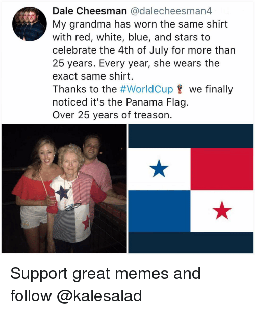 Panama: Dale Cheesman @dalecheesman4  My grandma has worn the same shirt  with red, white, blue, and stars to  celebrate the 4th of July for more than  25 years. Every year, she wears the  exact same shirt.  Thanks to the #worldCup 8 we finally  noticed it's the Panama Flag.  Over 25 years of treason. Support great memes and follow @kalesalad